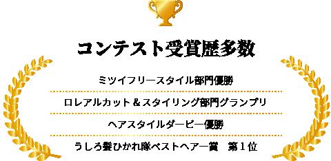 コンテスト受賞歴多数 ミツイフリースタイル部門優勝 ロレアルカット&スタイリング部門グランプリ ヘアスタイルダービー優勝 うしろ髪ひかれ隊ベストヘアー賞 第1位